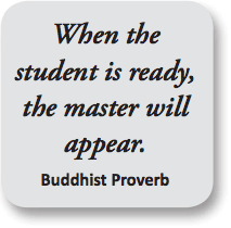 When the student is ready, the master will appear. - Buddhist Proverb